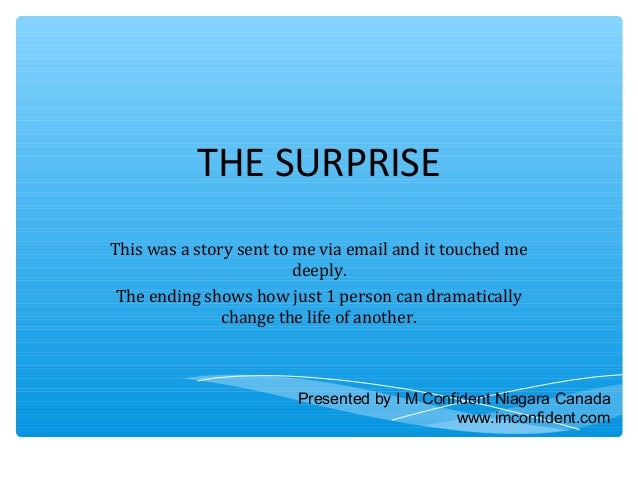 THE SURPRISE  This was a story sent to me via email and it touched me  deeply.  The ending shows how just 1 person can dra...