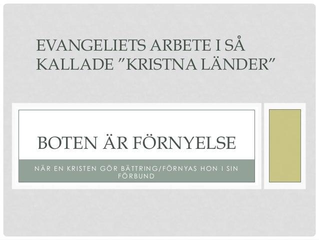 """NÄR EN KRISTEN GÖR BÄTTRING/FÖRNYAS HON I SIN FÖRBUND BOTEN ÄR FÖRNYELSE EVANGELIETS ARBETE I SÅ KALLADE """"KRISTNA LÄNDER"""""""