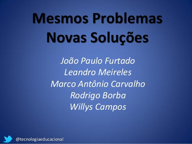 @tecnologiaeducacional  Mesmos Problemas  Novas Soluções  João Paulo Furtado  Leandro Meireles  Marco Antônio Carvalho  Ro...