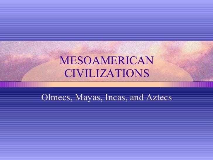 MESOAMERICAN CIVILIZATIONS Olmecs, Mayas, Incas, and Aztecs