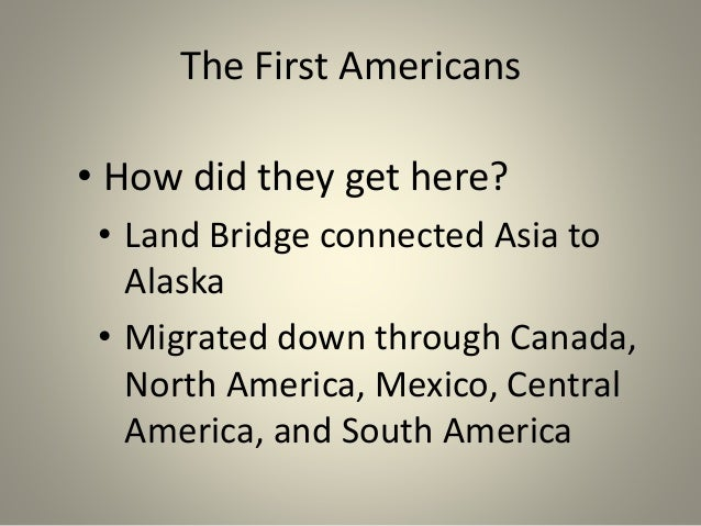 The First Americans • How did they get here? • Land Bridge connected Asia to Alaska • Migrated down through Canada, North ...