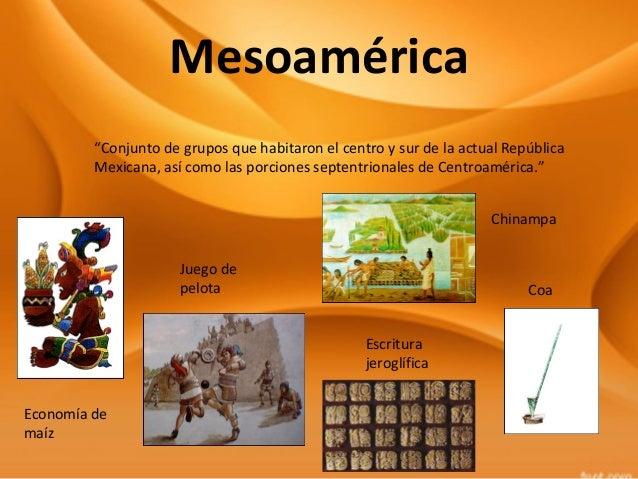 """Mesoamérica """"Conjunto de grupos que habitaron el centro y sur de la actual República Mexicana, así como las porciones sept..."""