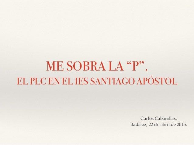"""ME SOBRA LA """"P"""". EL PLC EN EL IES SANTIAGO APÓSTOL Carlos Cabanillas. Badajoz, 22 de abril de 2015."""
