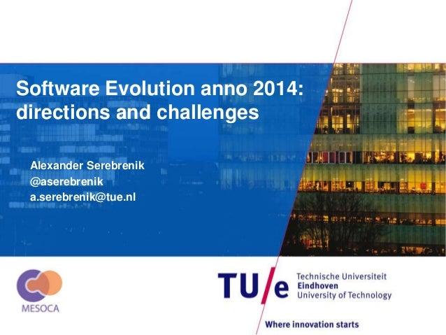 Software Evolution anno 2014:  directions and challenges  Alexander Serebrenik  @aserebrenik  a.serebrenik@tue.nl