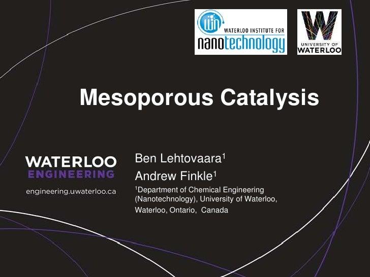 Mesoporous Catalysis<br />Ben Lehtovaara1<br />Andrew Finkle1<br />1Department of Chemical Engineering (Nanotechnology), U...