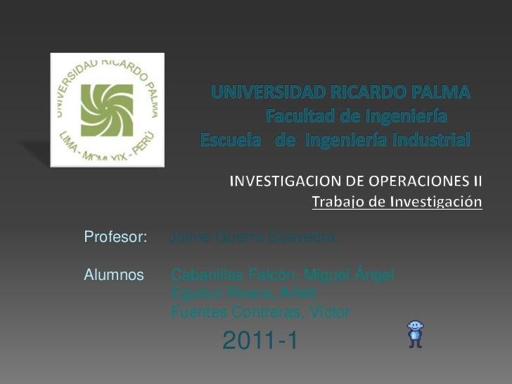 UNIVERSIDAD RICARDO PALMAFacultad de IngenieríaEscuela   de  Ingeniería Industrial<br />INVESTIGACION DE OPERACIONES II<...