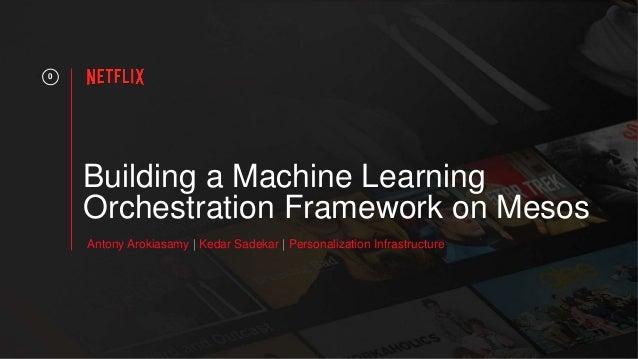 Building a Machine Learning Orchestration Framework on Mesos 0 Antony Arokiasamy | Kedar Sadekar | Personalization Infrast...
