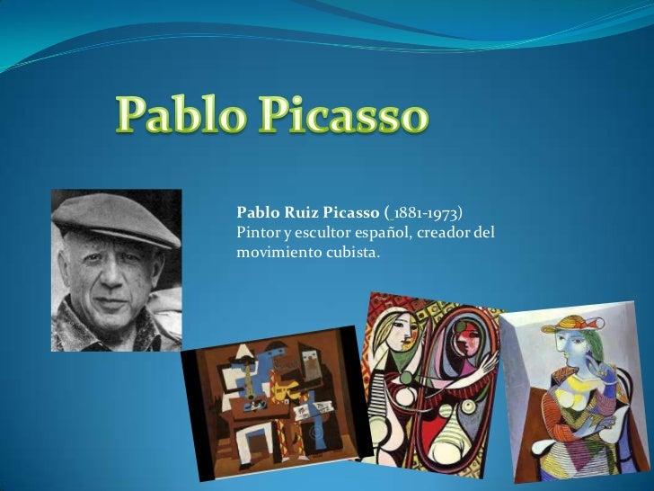 Pablo Ruiz Picasso ( 1881-1973)Pintor y escultor español, creador delmovimiento cubista.