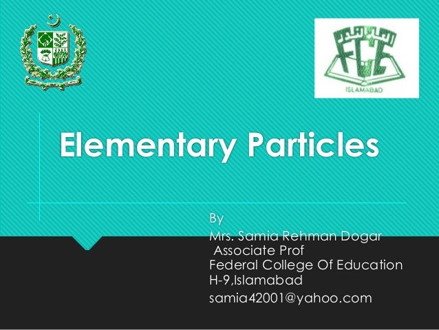 By Mrs. Samia Rehman Dogar Associate Prof Federal College Of Education H-9,Islamabad samia42001@yahoo.com Elementary Parti...