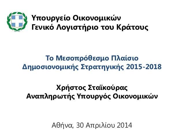 Το Μεσοπρόθεσμο Πλαίσιο Δημοσιονομικής Στρατηγικής 2015-2018 Χρήστος Σταϊκούρας Αναπληρωτής Υπουργός Οικονομικών Υπουργείο...
