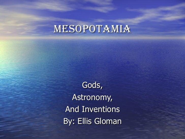 MESOPOTAMIA Gods, Astronomy, And Inventions By: Ellis Gloman