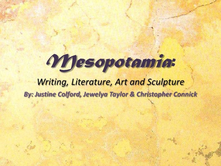 Mesopotamia:Writing, Literature, Art and Sculpture <br />By: Justine Colford, Jewelya Taylor & Christopher Connick<br />