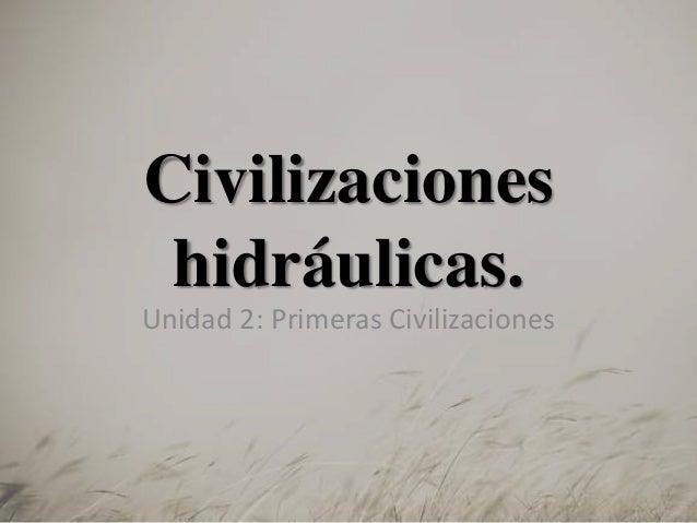 Civilizaciones hidráulicas. Unidad 2: Primeras Civilizaciones