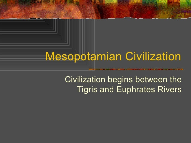 Mesopotamian Civilization Civilization begins between the Tigris and Euphrates Rivers