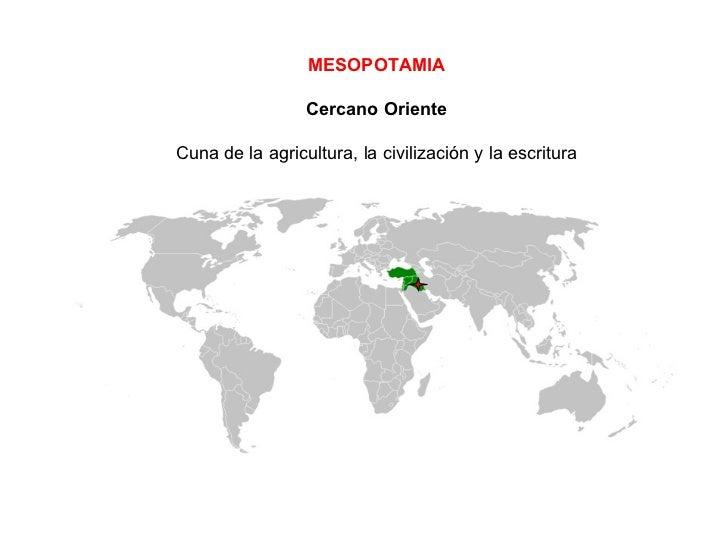 MESOPOTAMIA Cercano Oriente Cuna de la agricultura, la civilización y la escritura
