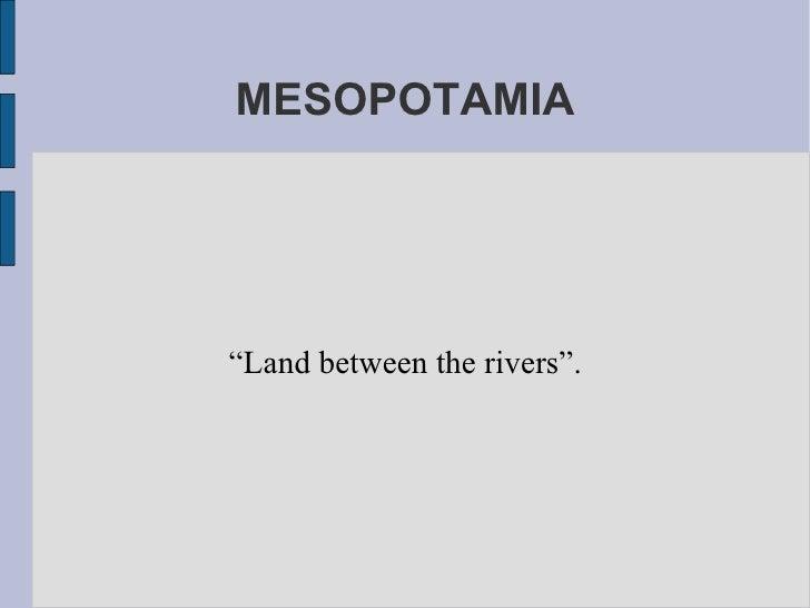 "MESOPOTAMIA "" Land between the rivers""."