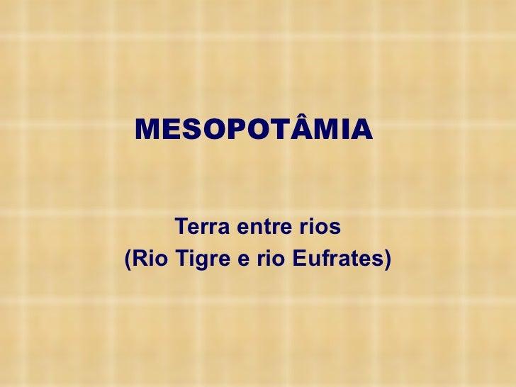MESOPOTÂMIA <ul><li>Terra entre rios </li></ul><ul><li>(Rio Tigre e rio Eufrates) </li></ul>