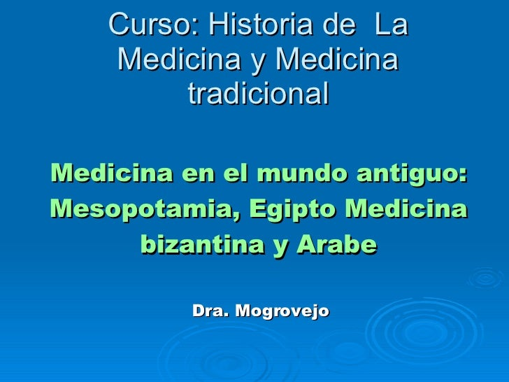 Curso: Historia de  La Medicina y Medicina tradicional Medicina en el mundo antiguo: Mesopotamia, Egipto Medicina bizantin...