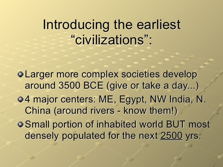 """Introducing the earliest        """"civilizations"""":Larger more complex societies developaround 3500 BCE (give or take a day....."""