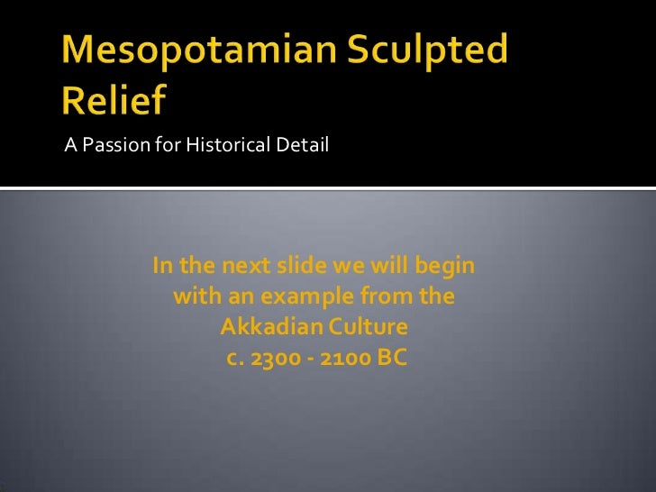 Mesopotamian Sculpted Relief<br />A Passion for Historical Detail<br />In the next slide we will begin with an example fro...