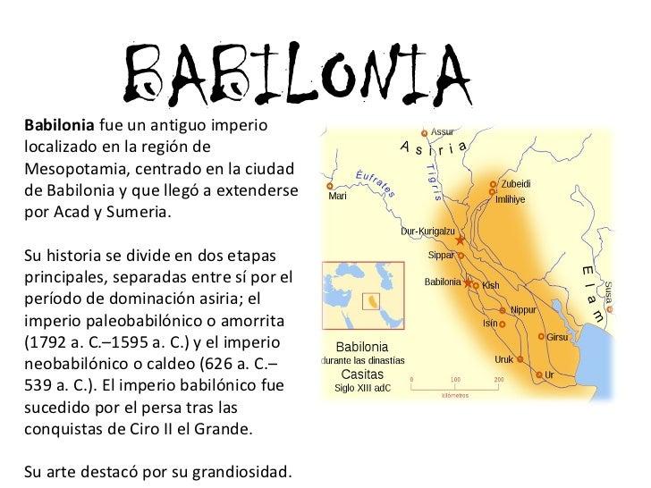 BABILONIA Babilonia  fue un antiguo imperio localizado en la región de Mesopotamia, centrado en la ciudad de Babilonia y q...