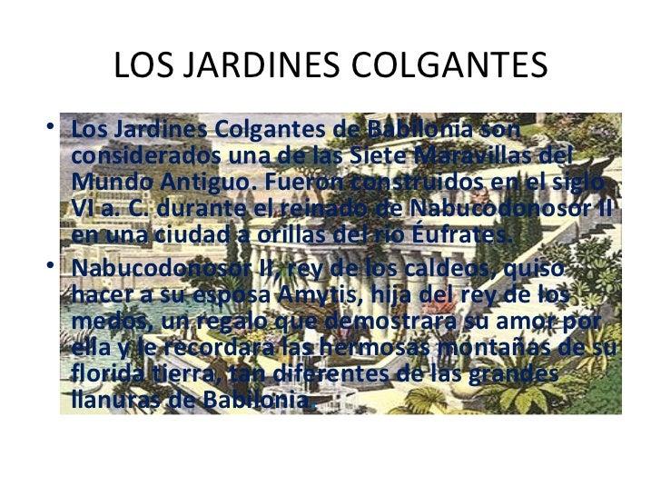 LOS JARDINES COLGANTES <ul><li>Los Jardines Colgantes de Babilonia son considerados una de las Siete Maravillas del Mundo ...