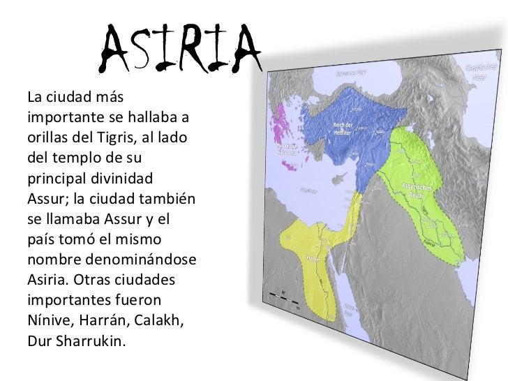 ASIRIA La ciudad más importante se hallaba a orillas del Tigris, al lado del templo de su principal divinidad Assur; la ci...