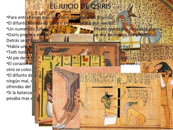 EL JUICIO DE OSIRIS <ul><li>Para entrar en el más allá Osiris juzgaba a los difuntos. </li></ul><ul><li>El difunto vestido...