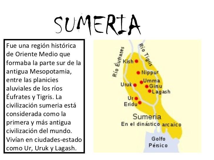 SUMERIA Fue una región histórica de Oriente Medio que formaba la parte sur de la antigua Mesopotamia, entre las planicies ...