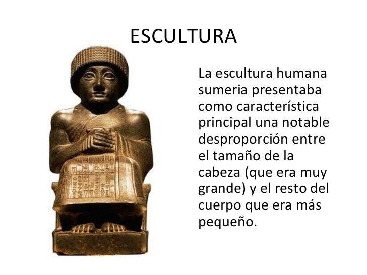 ESCULTURA <ul><li>La escultura humana sumeria presentaba como característica principal una notable desproporción entre el ...