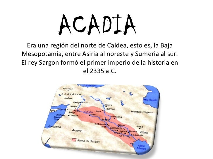 ACADIA Era una región del norte de Caldea, esto es, la Baja Mesopotamia, entre Asiria al noreste y Sumeria al sur. El rey ...