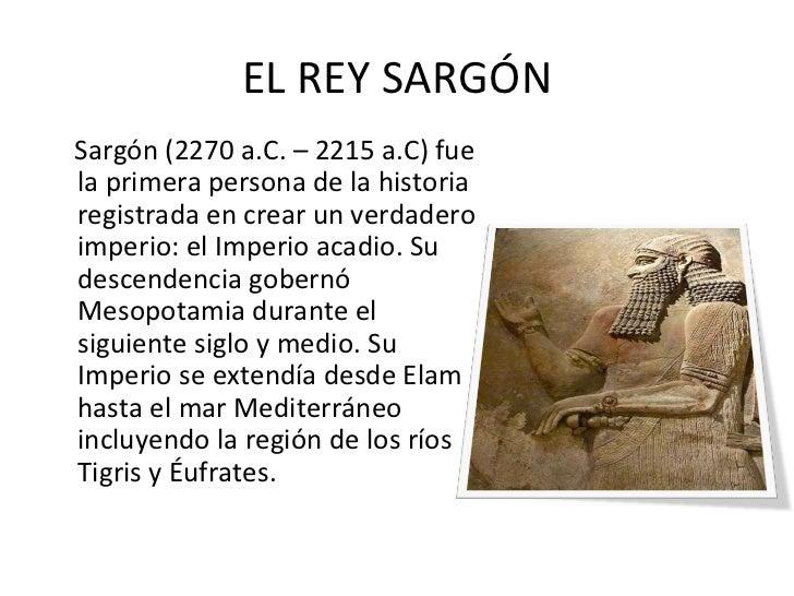 EL REY SARGÓN <ul><li>Sargón (2270 a.C. – 2215 a.C) fue la primera persona de la historia registrada en crear un verdadero...