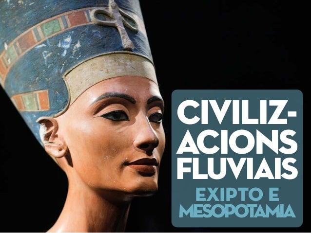 CIVILIZ- ACIONS FLUVIAIS EXIPTO E MESOPOTAMIA