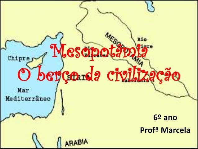 Mesopotâmia O berço da civilização 6º ano Profª Marcela