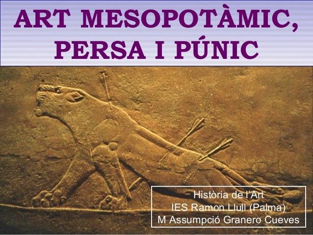 ART MESOPOTÀMIC, PERSA I PÚNIC ART MESOPOTÀMIC, PERSA I PÚNIC Història de l'Art IES Ramon Llull (Palma) M Assumpció Graner...