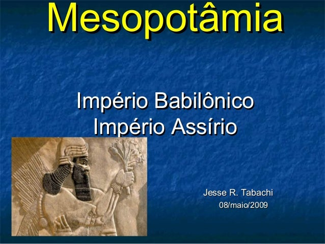 MesopotâmiaMesopotâmia Império BabilônicoImpério Babilônico Império AssírioImpério Assírio Jesse R. TabachiJesse R. Tabach...