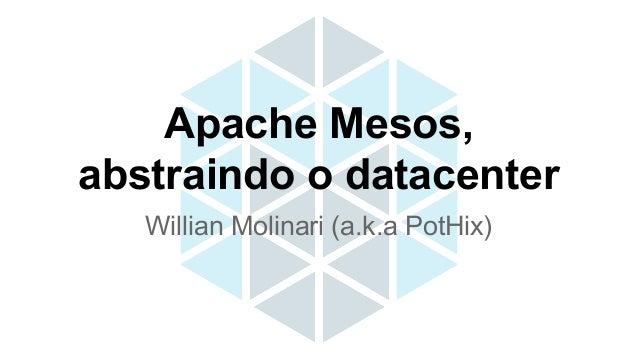 Willian Molinari (a.k.a PotHix) Apache Mesos, abstraindo o datacenter