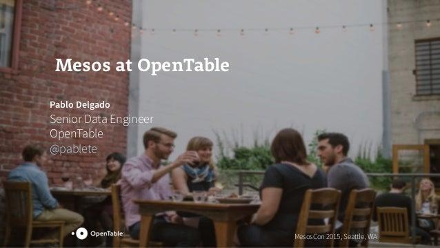 Mesos at OpenTable Pablo Delgado Senior Data Engineer OpenTable @pablete MesosCon 2015, Seattle, WA