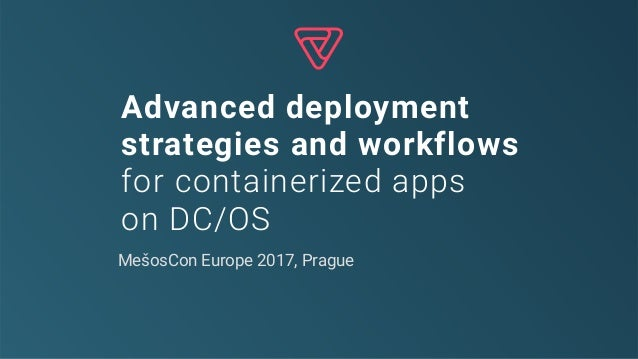 Advanced deployment strategies and workflows for containerized apps on DC/OS MešosCon Europe 2017, Prague