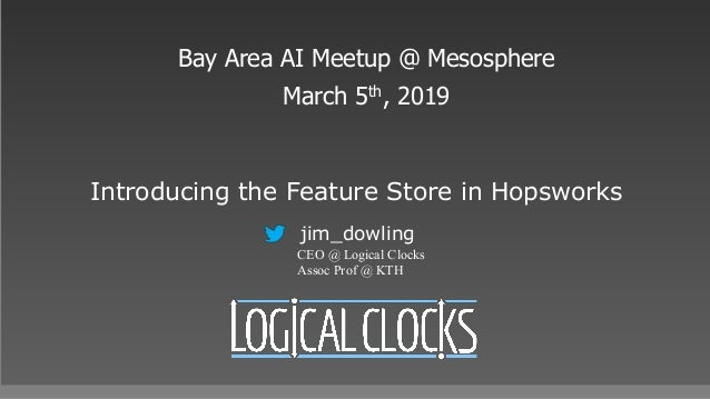 Introducing the Feature Store in Hopsworks Bay Area AI Meetup @ Mesosphere March 5th, 2019 jim_dowling CEO @ Logical Clock...
