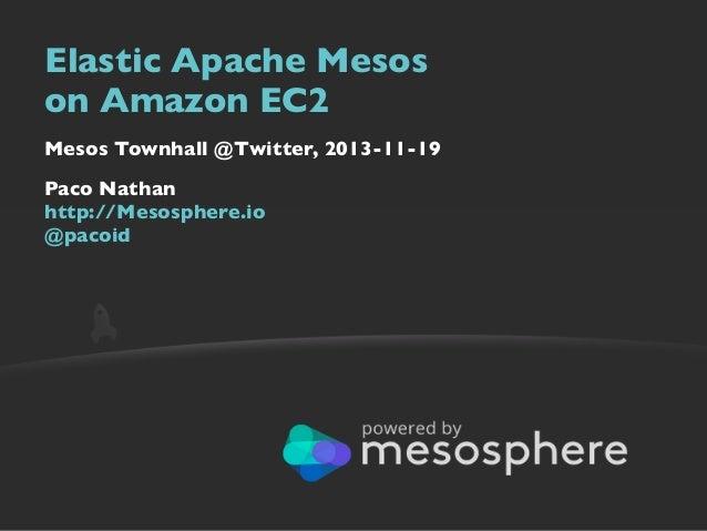 Elastic Apache Mesos on Amazon EC2 Mesos Townhall @Twitter, 2013-11-19 Paco Nathan http://Mesosphere.io @pacoid