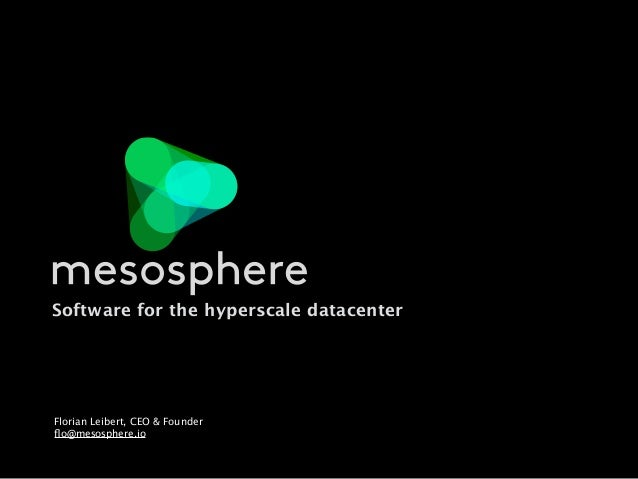 Software for the hyperscale datacenter Florian Leibert, CEO & Founder flo@mesosphere.io