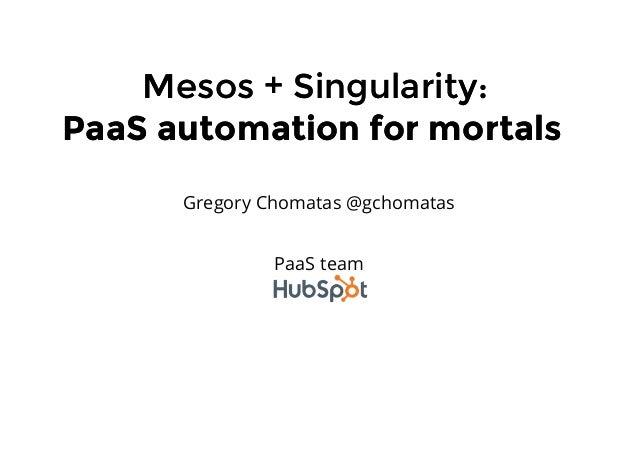 Mesos + Singularity:Mesos + Singularity: PaaS automation for mortalsPaaS automation for mortals Gregory Chomatas @gchomata...