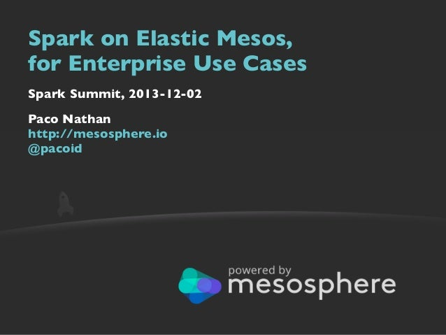 Spark on Elastic Mesos, for Enterprise Use Cases Spark Summit, 2013-12-02 Paco Nathan http://mesosphere.io @pacoid