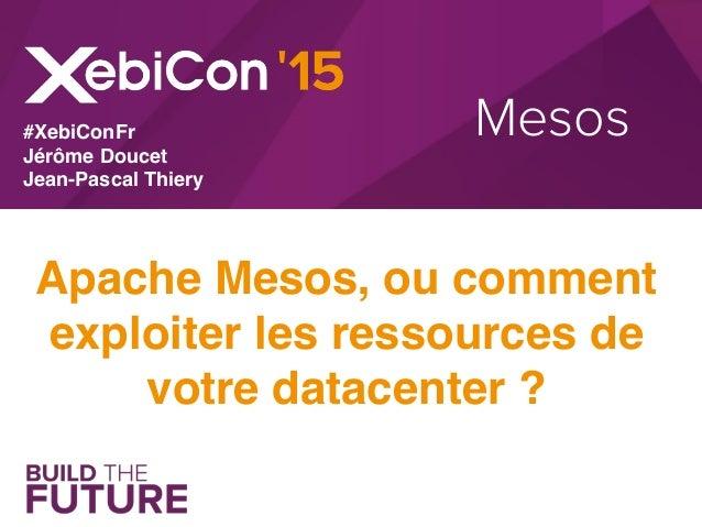 Mesos Apache Mesos, ou comment exploiter les ressources de votre datacenter ? #XebiConFr Jérôme Doucet Jean-Pascal Thiery