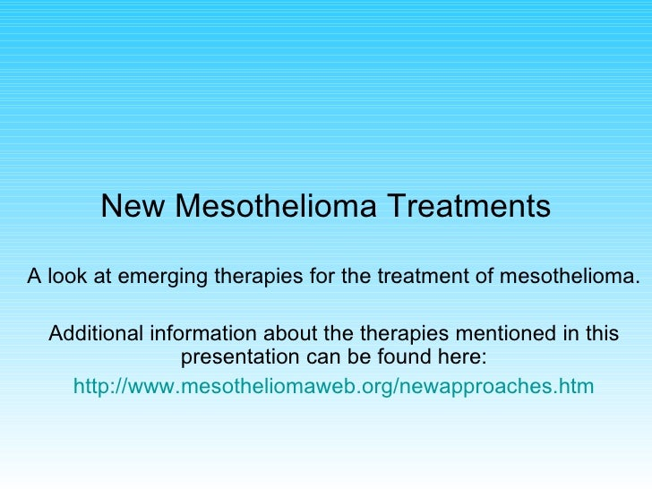 New Mesothelioma Treatments A look at emerging therapies for the treatment of mesothelioma. Additional information about t...