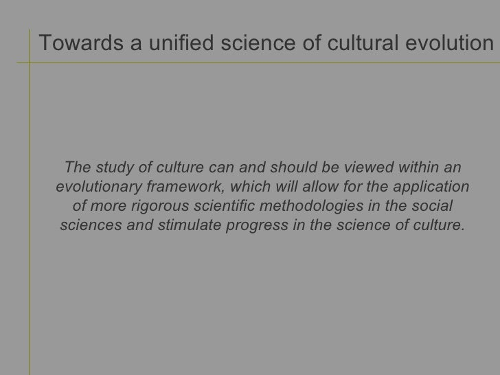 Towards a unified science of cultural evolution The study of culture can and should be viewed within an evolutionary frame...
