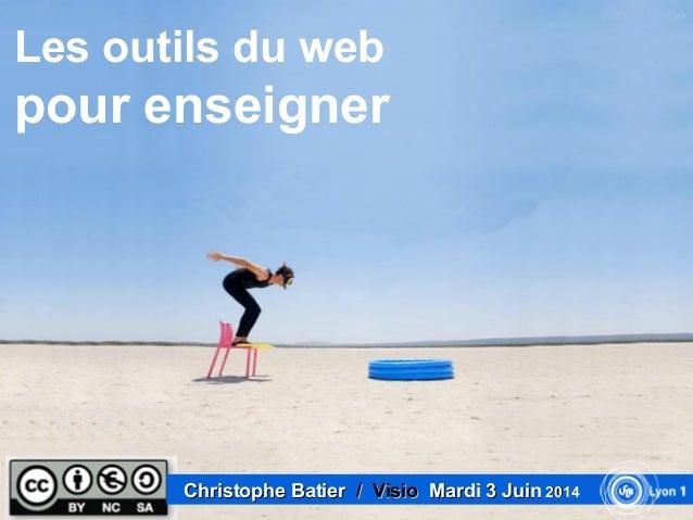 Les outils du web pour enseigner Christophe BatierChristophe Batier / Visio/ Visio Mardi 3 JuinMardi 3 Juin 20142014