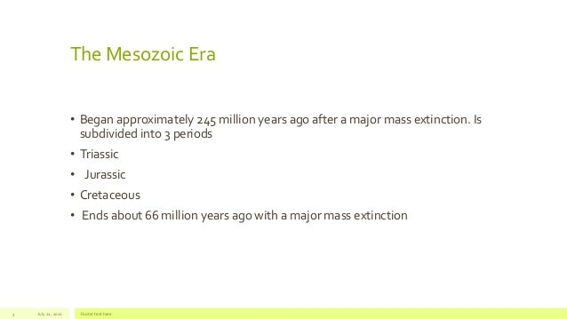The Mesozoic Era• Began approximately 245 million years ago after a major mass extinction. Issubdivided into 3 periods• Tr...
