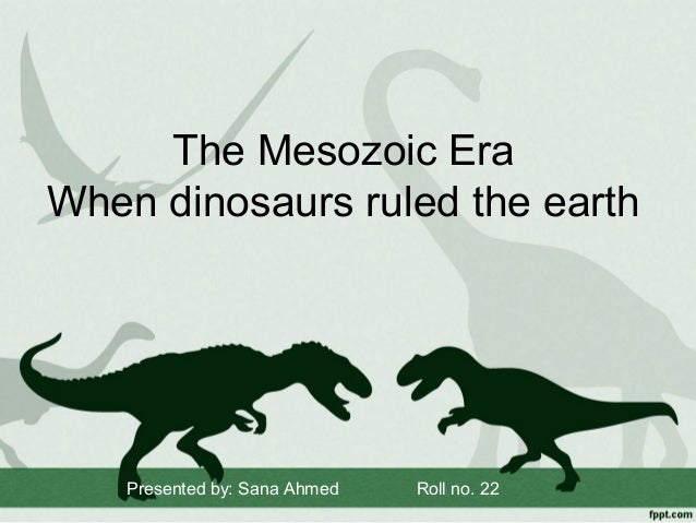 The Mesozoic Era When dinosaurs ruled the earth  Presented by: Sana Ahmed  Roll no. 22